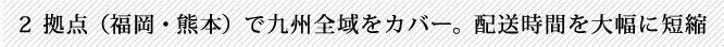 2拠点(福岡・熊本)で九州全域をカバー。配送時間を大幅に短縮